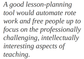 A good lesson-planning tool would automate rote work and free people up to focus on the professionally challenging, intellectually interesting aspects of teaching.