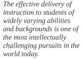 The effective delivery of instruction to students of widely varying abilities and backgrounds is one of the most intellectually challenging pursuits in the world today.
