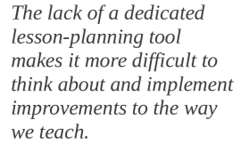 The lack of a dedicated lesson-planning tool makes it more difficult to think about and implement improvements to the way we teach.